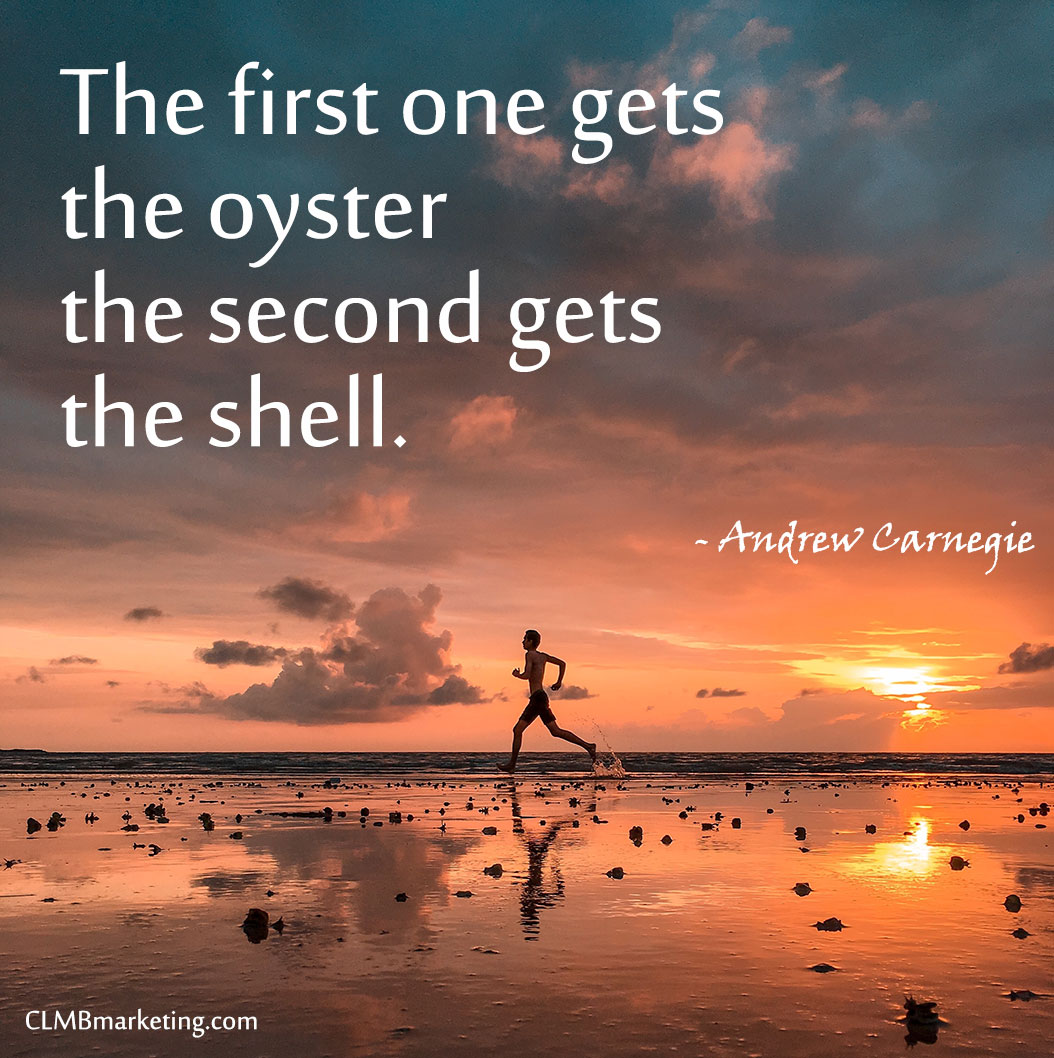 The first one gets the oyster the second gets the shell. – Andrew Carnegie