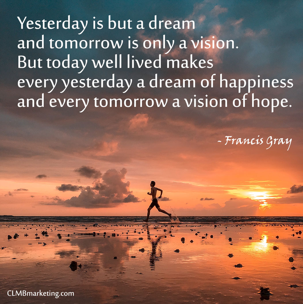 Yesterday is but a dream and tomorrow is only a vision. But today well lived makes every yesterday a dream of happiness and every tomorrow a vision of hope. – Francis Gray