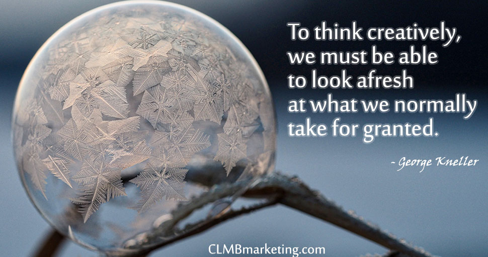 To think creatively, we must be able to look afresh at what we normally take for granted. – George Kneller