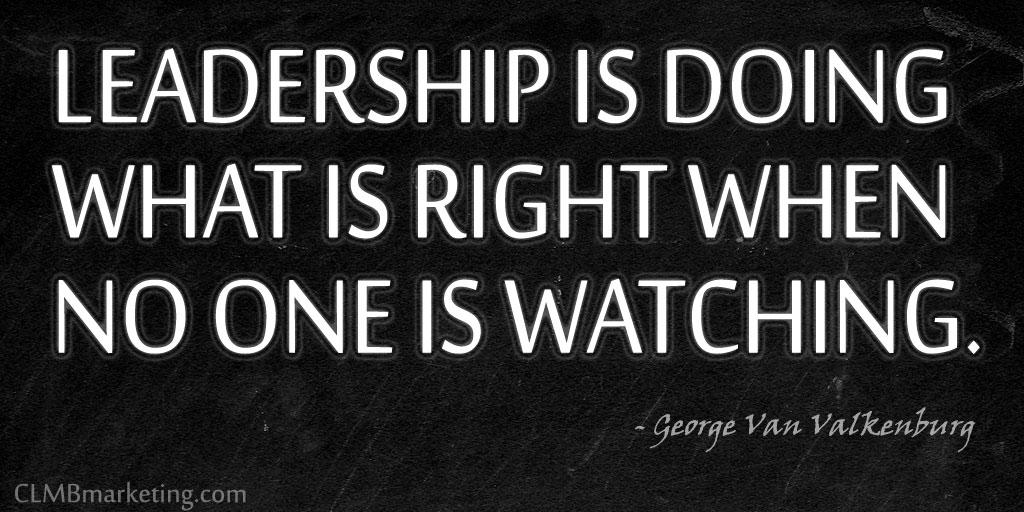 Leadership is doing what is right when no one is watching. – George Van Valkenburg