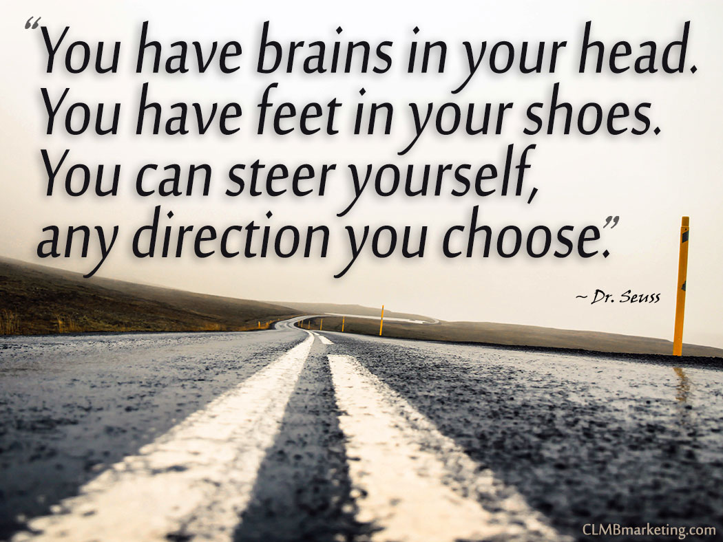 Motivational Quote: You have brains in your head. You have feet in your shoes. You can steer yourself, any direction you choose. – Dr. Seuss