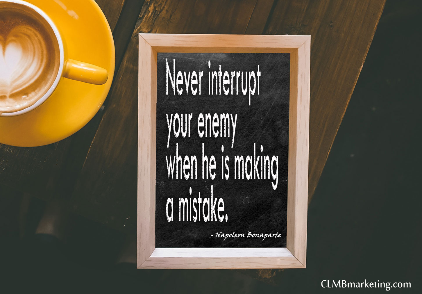Never interrupt your enemy when he is making a mistake. – Napoleon Bonaparte