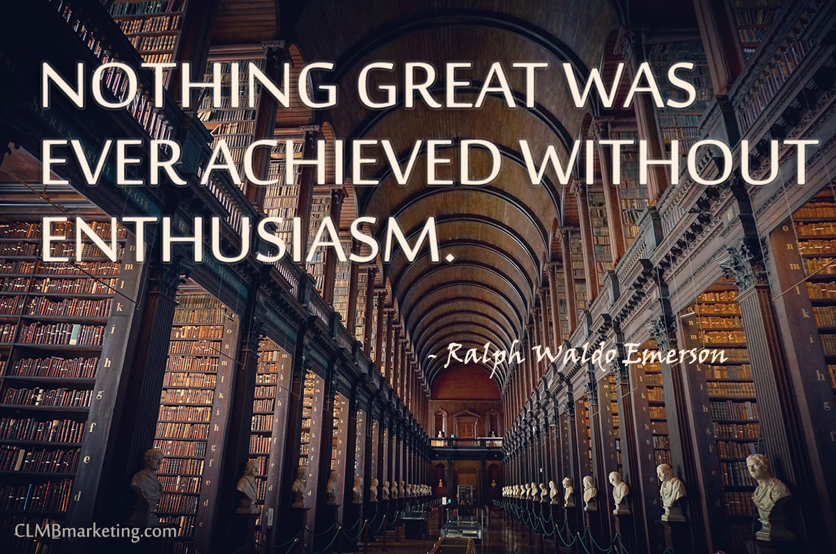 Nothing great was ever achieved without enthusiasm. — Ralph Waldo Emerson