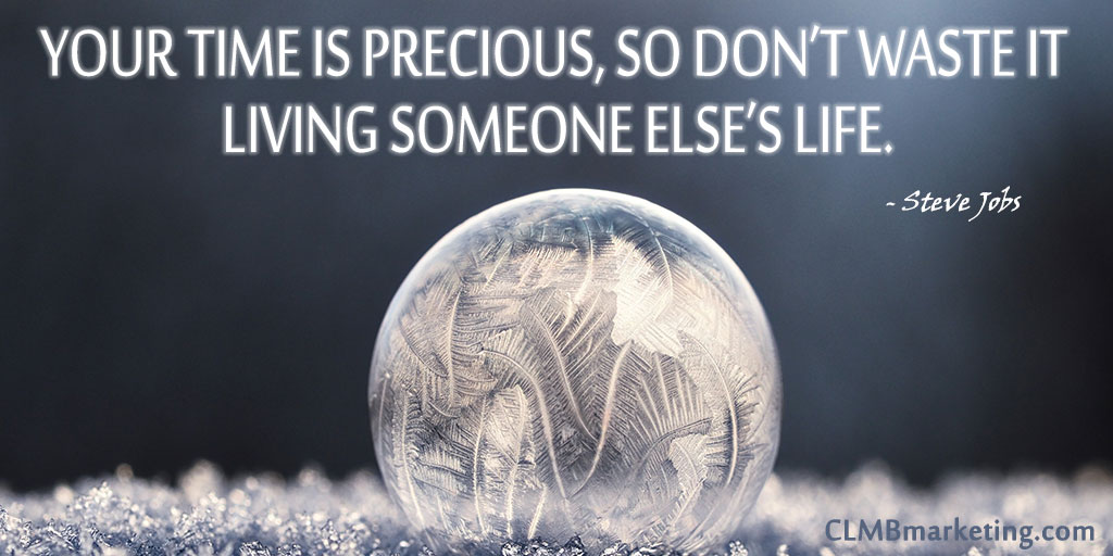 Your time is precious, so don't waste it living someone else's life. – Steve Jobs