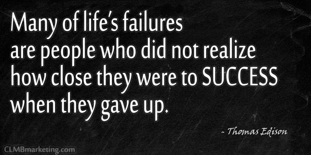 Many of life's failures are people who did not realize how close they were to success when they gave up. –Thomas Edison