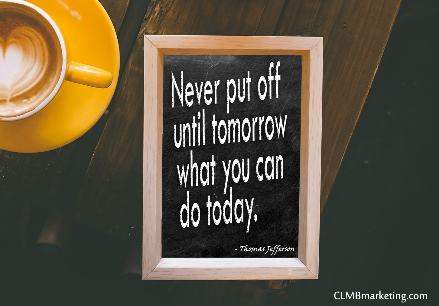 Never put off until tomorrow what you can do today. - Thomas Jefferson