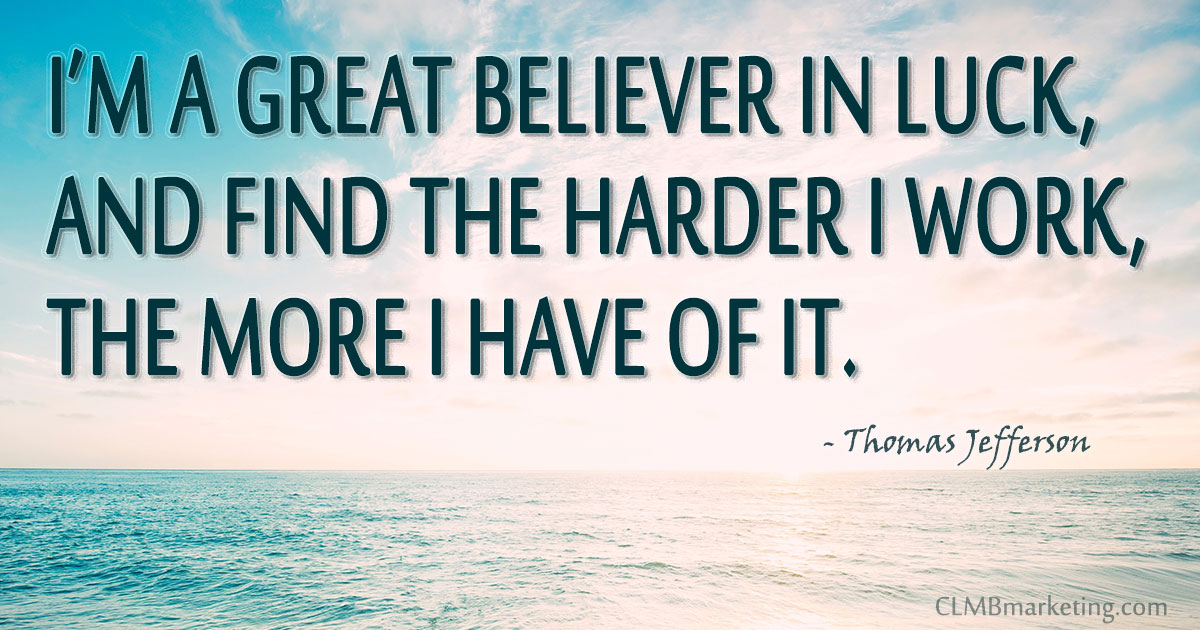 I'm a great believer in luck, and find the harder I work, the more I have of it. ~ Thomas Jefferson