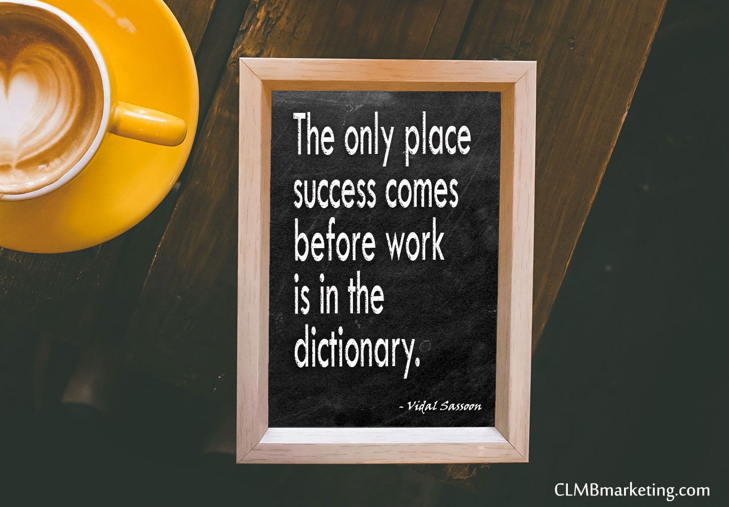 The only place success comes before work is in the dictionary. – Vidal Sassoon