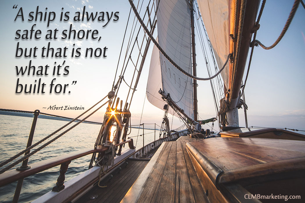 A ship is always safe at shore, but that is not what it's built for. – Albert Einstein