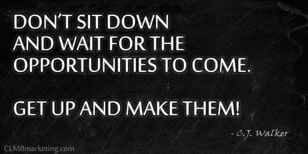 Don't sit down and wait for the opportunities to come. Get up and make them! – C.J. Walker