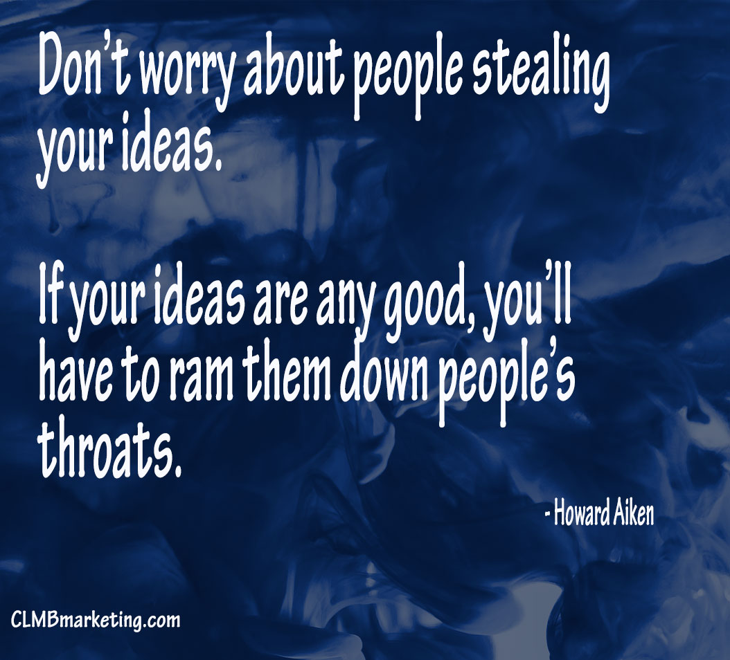 Don't worry about people stealing your ideas. If your ideas are any good, you'll have to ram them down people's throats. – Howard Aiken