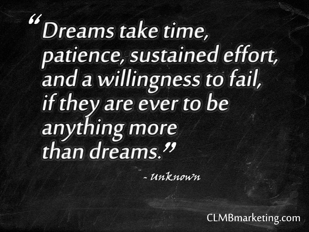 Dreams take time, patience, sustained effort, and a willingness to fail, if they are ever to be anything more than dreams.