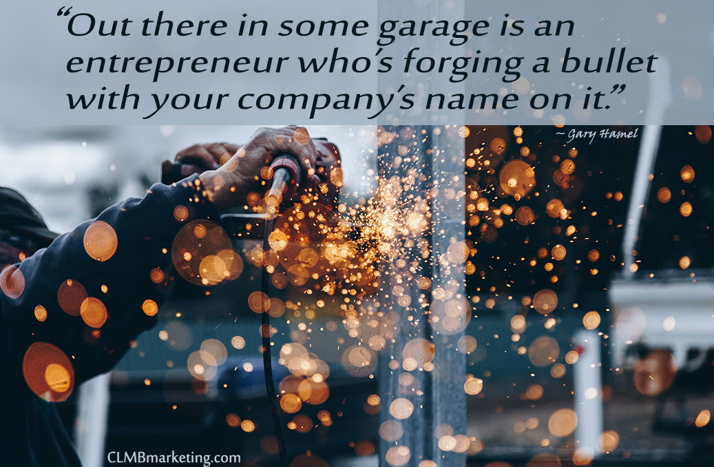 Out there in some garage is an entrepreneur who's forging a bullet with your company's name on it. - Gary Hamel