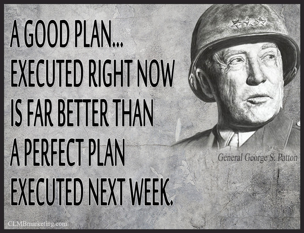 A good plan executed now is better than a perfect plan next week. – General George S. Patton