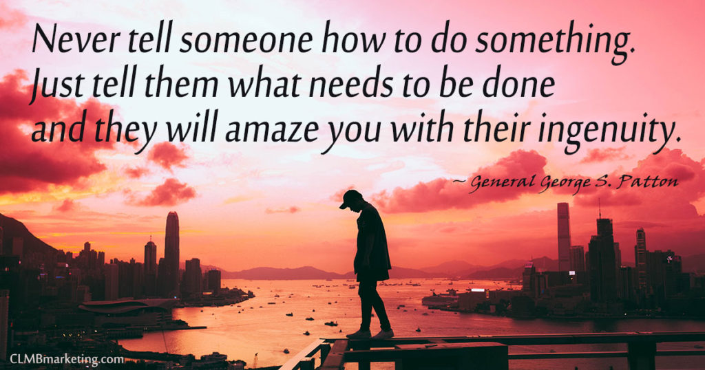 Never tell someone how to do something. Just tell them what needs to be done and they will amaze you with their ingenuity. – General George S. Patton