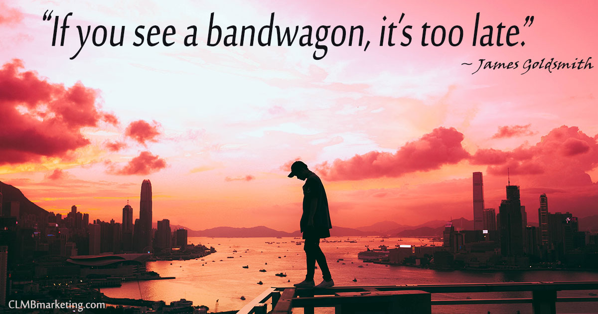 Motivational Business Quotes - If you see a bandwagon, it's too late. – James Goldsmith