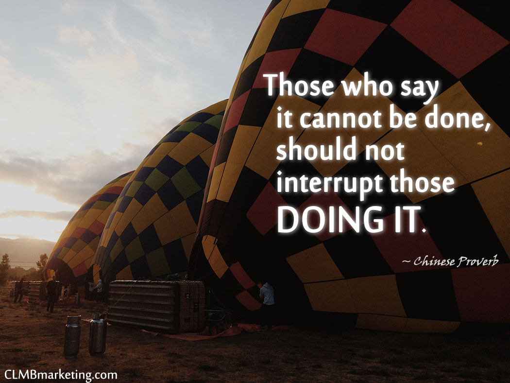 Motivational Business Quotes: Those who say it cannot be done, should not interrupt those doing it. – Chinese Proverb