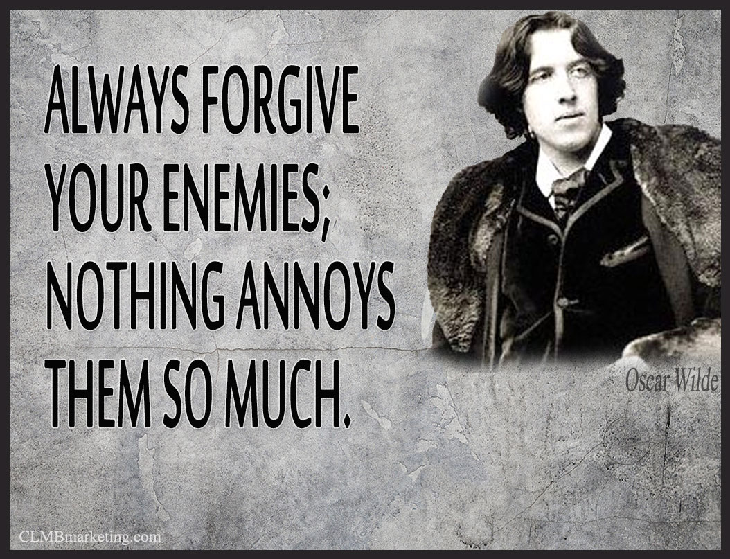 Always forgive your enemies. Nothing annoys them more. – Oscar Wilde