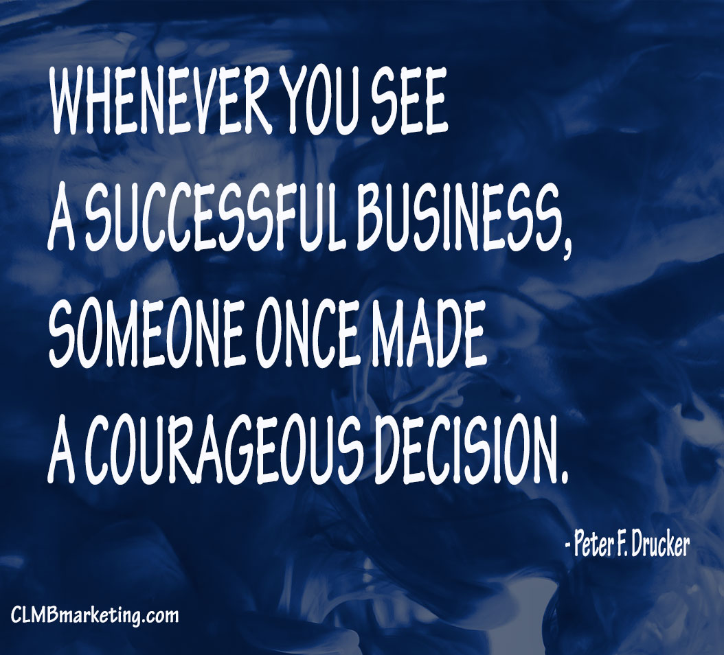 Whenever you see a successful business, someone once made a courageous decision – Peter F. Drucker