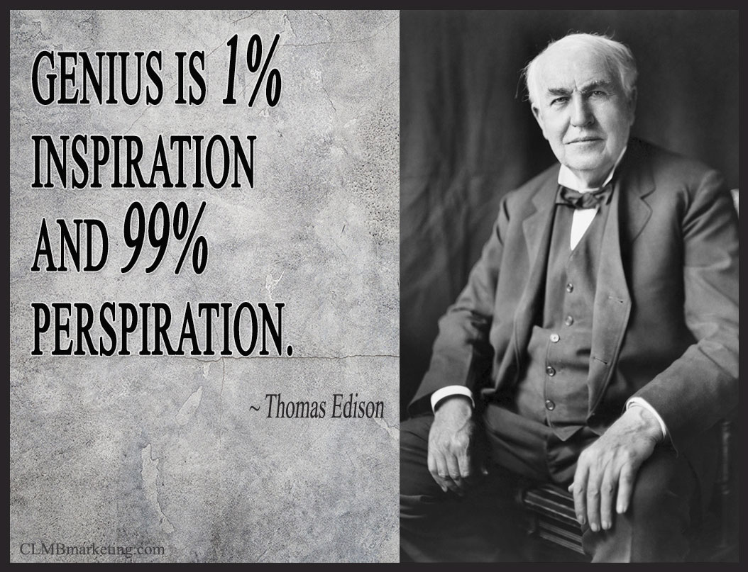 Genius is one percent inspiration and ninety–nine percent perspiration. – Thomas A. Edison