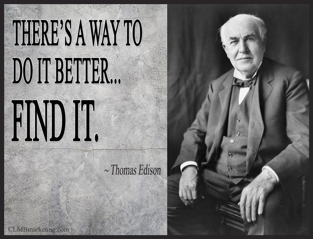 There's a way to do it better... find it. - Thomas A. Edison
