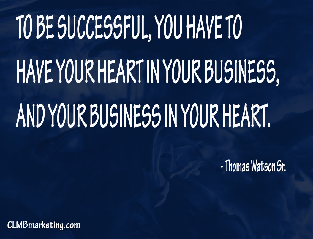 To be successful, you have to have your heart in your business, and your business in your heart. – Thomas Watson Sr.
