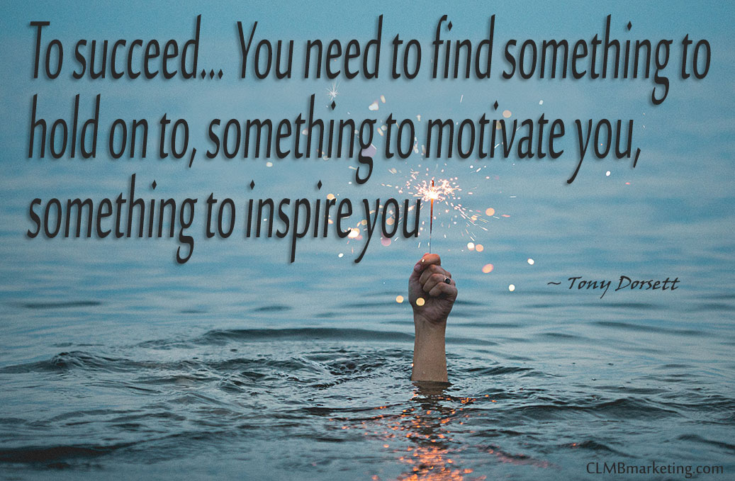 To succeed… You need to find something to hold on to, something to motivate you, something to inspire you. – Tony Dorsett Motivational Business Quotes