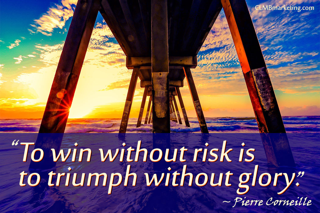 To win without risk is to triumph without glory. – Pierre Corneille