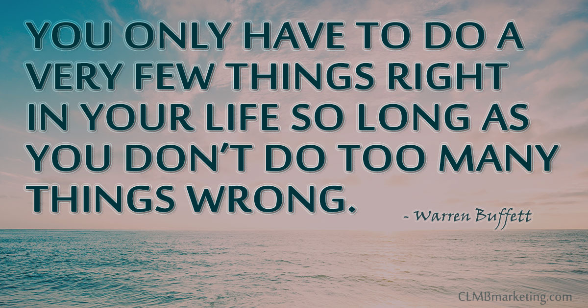You only have to do a very few things right in your life so long as you don't do too many things wrong. – Warren Buffett