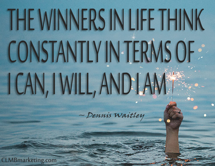 The winners in life think constantly in terms of I can, I will, and I am. – Dennis Waitley